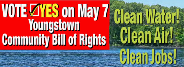 On Tuesday, May 7th, 2013, VOTE YES  to amend the Youngstown Home Rule Charter so that the citizens can protect their drinking water, their air and their land. The citizens of Youngstown can vote YES on the Community Bill of Rights to prohibit toxic trespass in the drinking water protected area of the Meander Reservoir, in residential areas bordering Mill Creek MetroParks and in the populated City of Youngstown.